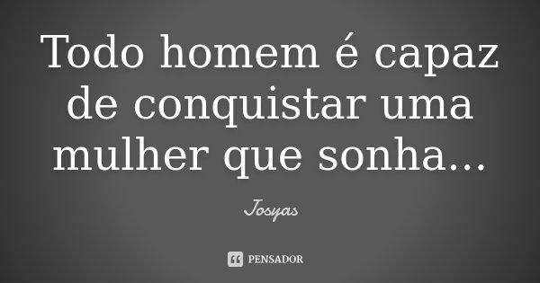 Todo homem é capaz de conquistar uma mulher que sonha...... Frase de Josyas.