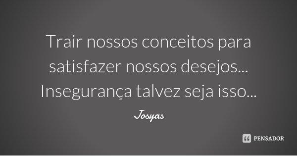 Trair nossos conceitos para satisfazer nossos desejos... Insegurança talvez seja isso...... Frase de Josyas.