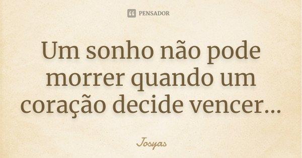 Um sonho não pode morrer quando um coração decide vencer...... Frase de Josyas.