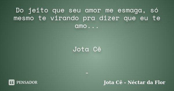 Do jeito que seu amor me esmaga, só mesmo te virando pra dizer que eu te amo... Jota Cê -... Frase de Jota Cê - Néctar da Flor.
