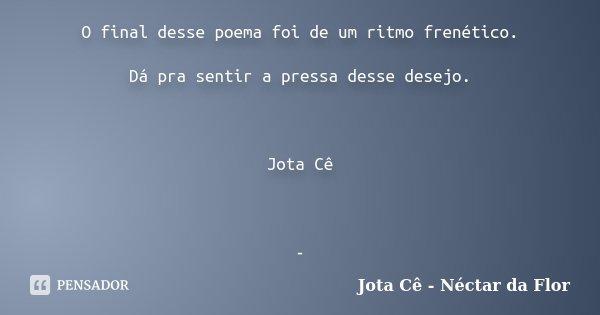 O final desse poema foi de um ritmo frenético. Dá pra sentir a pressa desse desejo. Jota Cê -... Frase de Jota Cê - Néctar da Flor.