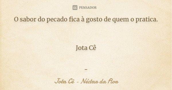O sabor do pecado fica à gosto de quem o pratica. Jota Cê -... Frase de Jota Cê - Néctar da Flor.