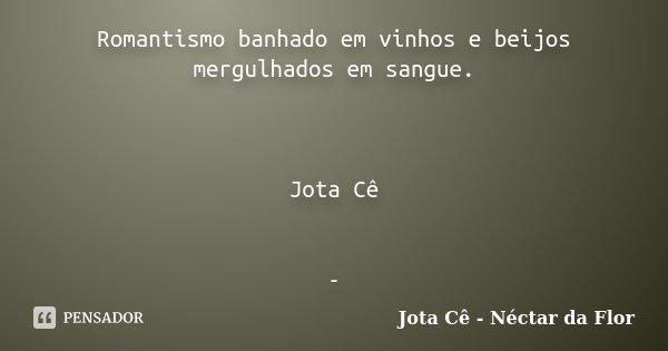 Romantismo banhado em vinhos e beijos mergulhados em sangue. Jota Cê -... Frase de Jota Cê - Néctar da Flor.