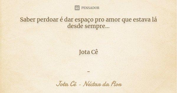 Saber perdoar é dar espaço pro amor que estava lá desde sempre... Jota Cê -... Frase de Jota Cê - Néctar da Flor.