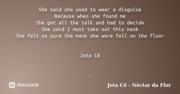 She said she used to wear a disguise Because when she found me She got all the talk and had to decide She said I must take out this mask She felt so sure the ma... Frase de Jota Cê - Néctar da Flor.