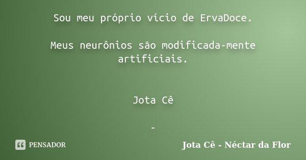 Sou meu próprio vício de ErvaDoce. Meus neurônios são modificada-mente artificiais. Jota Cê -... Frase de Jota Cê - Néctar da Flor.