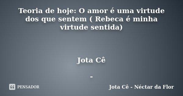 Teoria de hoje: O amor é uma virtude dos que sentem ( Rebeca é minha virtude sentida) Jota Cê -... Frase de Jota Cê - Néctar da Flor.