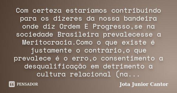 Com certeza estaríamos contribuindo para os dizeres da nossa bandeira onde diz Ordem E Progresso,se na sociedade Brasileira prevalecesse a Meritocracia.Como o q... Frase de Jota Junior Cantor.