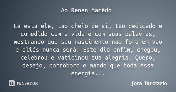 Ao Renan Macêdo Lá esta ele, tão cheio de si, tão dedicado e comedido com a vida e com suas palavras, mostrando que seu nascimento não fora em vão e aliás nunca... Frase de Jota Tarcizzio.