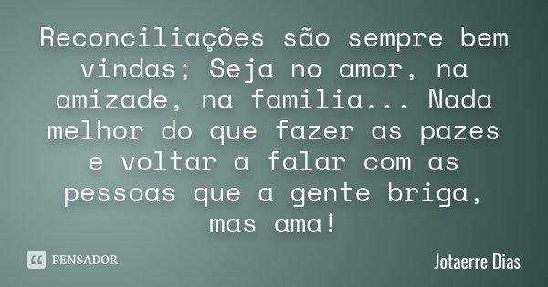 Reconciliações são sempre bem vindas; Seja no amor, na amizade, na familia... Nada melhor do que fazer as pazes e voltar a falar com as pessoas que a gente brig... Frase de Jotaerre Dias.