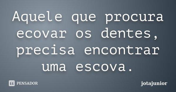 Aquele que procura ecovar os dentes, precisa encontrar uma escova.... Frase de jotajunior.