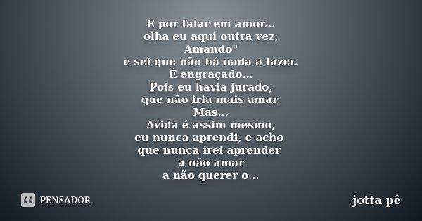 """E por falar em amor... olha eu aqui outra vez, Amando"""" e sei que não há nada a fazer. É engraçado... Pois eu havia jurado, que não iria mais amar. Mas... A... Frase de Jotta Pê."""