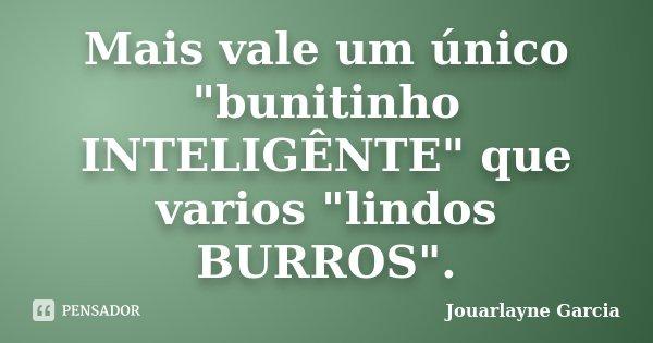 """Mais vale um único """"bunitinho INTELIGÊNTE"""" que varios """"lindos BURROS"""".... Frase de Jouarlayne Garcia."""