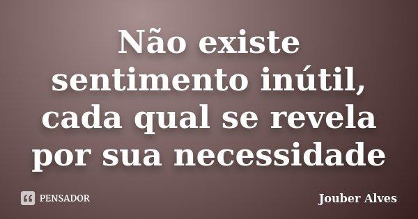 Não existe sentimento inútil, cada qual se revela por sua necessidade... Frase de Jouber Alves.
