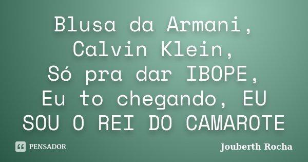 Blusa da Armani, Calvin Klein, Só pra dar IBOPE, Eu to chegando, EU SOU O REI DO CAMAROTE... Frase de Jouberth Rocha.