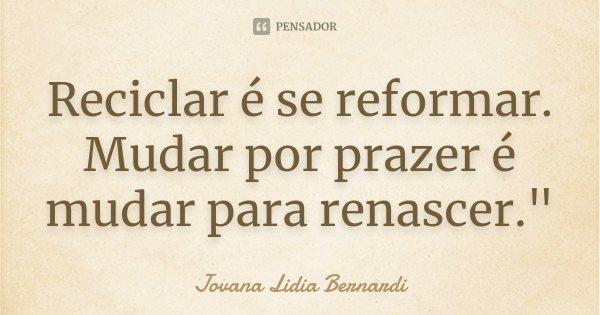 """Reciclar é se reformar. Mudar por prazer é mudar para renascer.""""... Frase de Jovana Lidia Bernardi."""