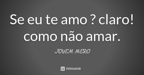 Se eu te amo ? claro! como não amar.... Frase de JOVEM MERO.