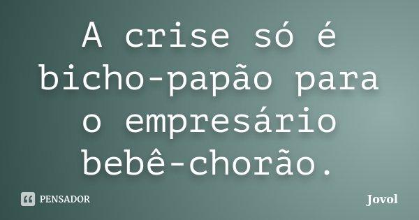 A crise só é bicho-papão para o empresário bebê-chorão.... Frase de Jovol.