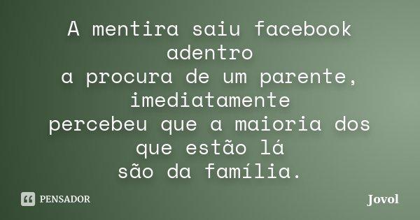 A mentira saiu facebook adentro a procura de um parente, imediatamente percebeu que a maioria dos que estão lá são da família.... Frase de Jovol.