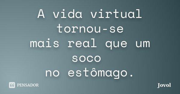 A vida virtual tornou-se mais real que um soco no estômago.... Frase de Jovol.