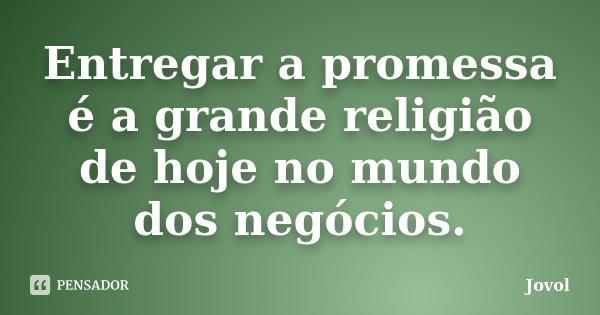 Entregar a promessa é a grande religião de hoje no mundo dos negócios.... Frase de Jovol.