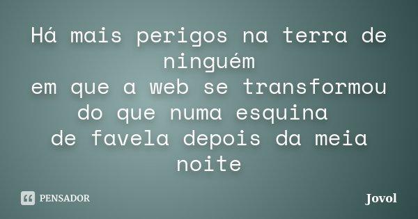 Há mais perigos na terra de ninguém em que a web se transformou do que numa esquina de favela depois da meia noite... Frase de Jovol.