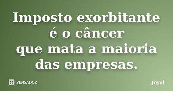 Imposto exorbitante é o câncer que mata a maioria das empresas.... Frase de Jovol.