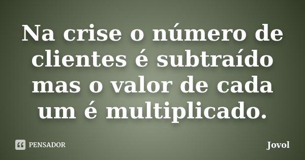 Na crise o número de clientes é subtraído mas o valor de cada um é multiplicado.... Frase de Jovol.