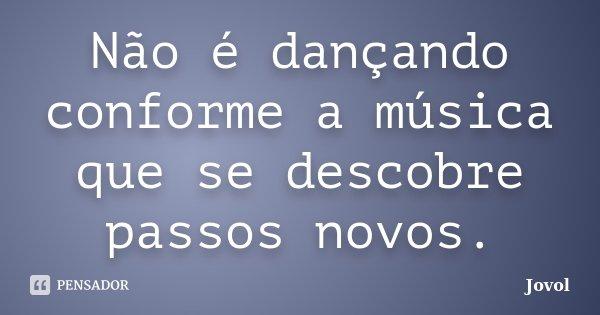 Não é dançando conforme a música que se descobre passos novos.... Frase de Jovol.