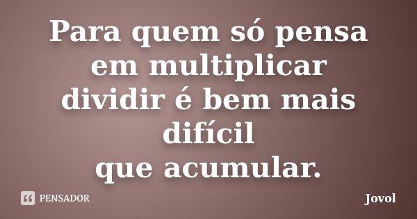 Para quem só pensa em multiplicar dividir é bem mais difícil que acumular.... Frase de Jovol.