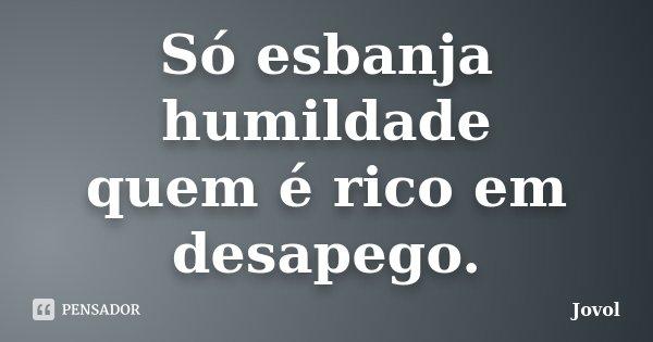Só esbanja humildade quem é rico em desapego.... Frase de Jovol.