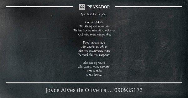 Que aperto no peito Nao acreditei Te dei aquele bom dia Tantas horas, não via o retorno Você não mais respondia; Fiquei assustada Não queria acreditar Não me re... Frase de Joyce Alves de Oliveira ... 090935172.