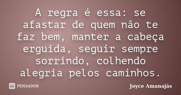 A regra é essa: se afastar de quem não te faz bem, manter a cabeça erguida, seguir sempre sorrindo, colhendo alegria pelos caminhos.... Frase de Joyce amanajás.