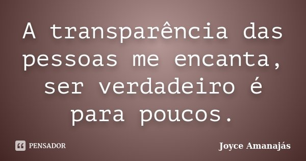 A transparência das pessoas me encanta, ser verdadeiro é para poucos.... Frase de Joyce amanajás.