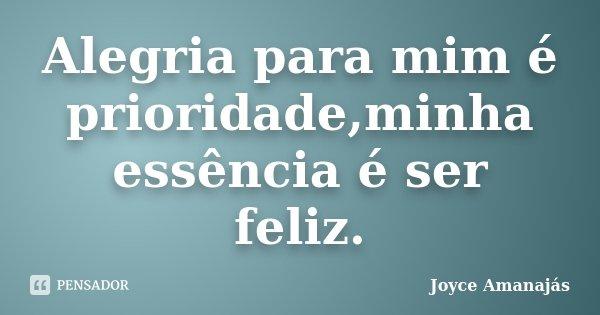 Alegria para mim é prioridade,minha essência é ser feliz.... Frase de Joyce amanajás.