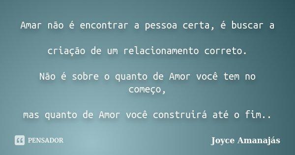 Amar não é encontrar a pessoa certa, é buscar a criação de um relacionamento correto. Não é sobre o quanto de Amor você tem no começo, mas quanto de Amor você c... Frase de Joyce amanajás.