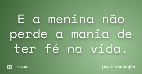 E a menina não perde a mania de ter fé na vida.... Frase de Joyce amanajás.