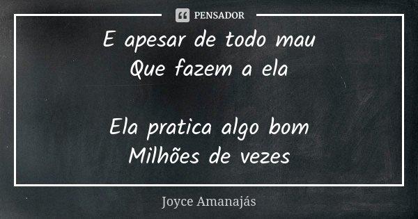 E apesar de todo mau Que fazem a ela Ela pratica algo bom Milhões de vezes... Frase de Joyce Amanajás.