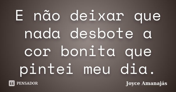 E não deixar que nada desbote a cor bonita que pintei meu dia.... Frase de Joyce Amanajás.