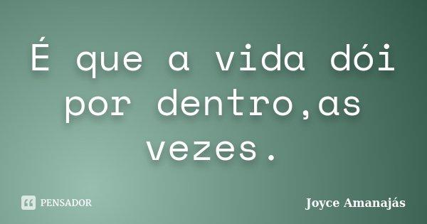 É que a vida dói por dentro,as vezes.... Frase de Joyce amanajás.