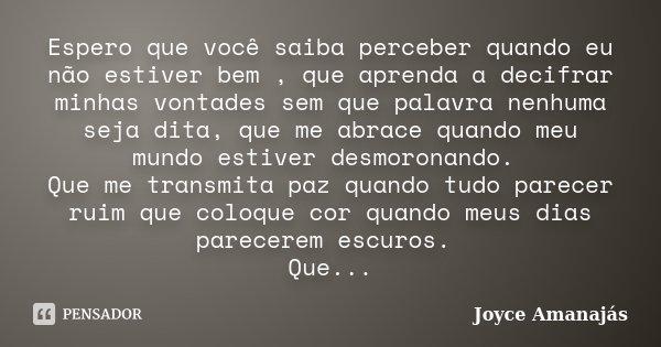 Espero que você saiba perceber quando eu não estiver bem , que aprenda a decifrar minhas vontades sem que palavra nenhuma seja dita, que me abrace quando meu mu... Frase de Joyce amanajás.