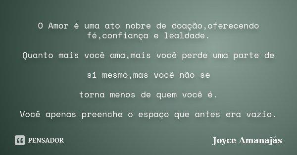 O Amor é uma ato nobre de doação,oferecendo fé,confiança e lealdade. Quanto mais você ama,mais você perde uma parte de si mesmo,mas você não se torna menos de q... Frase de Joyce amanajás.