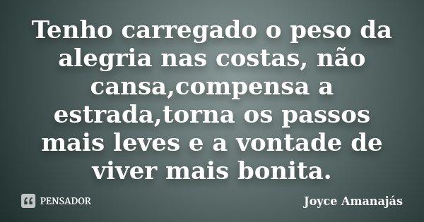 Tenho carregado o peso da alegria nas costas, não cansa,compensa a estrada,torna os passos mais leves e a vontade de viver mais bonita.... Frase de Joyce Amanajás.