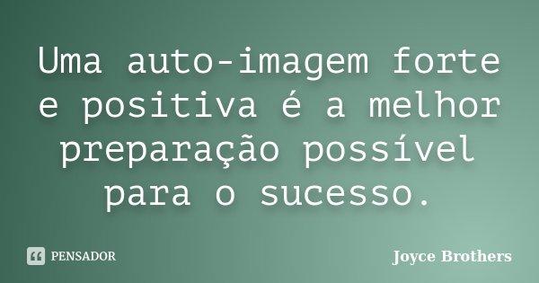 Uma auto-imagem forte e positiva é a melhor preparação possível para o sucesso.... Frase de Joyce Brothers.