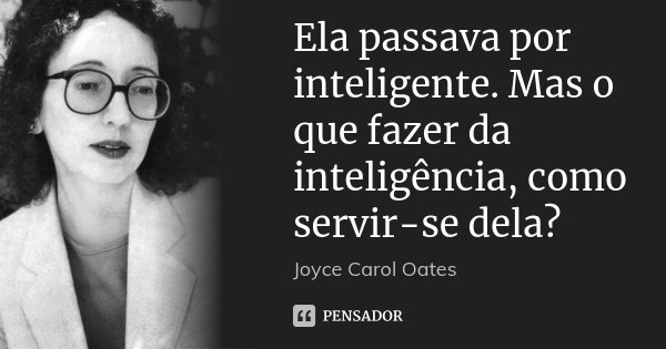 Ela passava por inteligente. Mas o que fazer da inteligência, como servir-se dela?... Frase de Joyce Carol Oates.