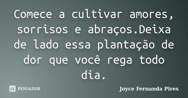 Comece a cultivar amores, sorrisos e abraços.Deixa de lado essa plantação de dor que você rega todo dia.... Frase de Joyce Fernanda Pires.