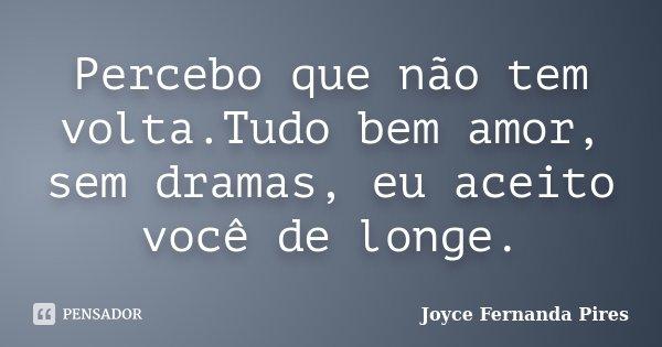 Percebo que não tem volta.Tudo bem amor, sem dramas, eu aceito você de longe.... Frase de Joyce Fernanda Pires.