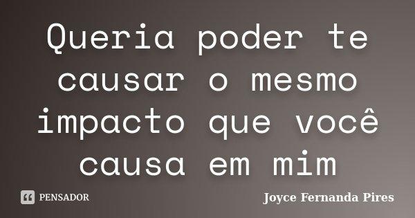 Queria poder te causar o mesmo impacto que você causa em mim... Frase de Joyce Fernanda Pires.