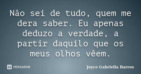 Não sei de tudo, quem me dera saber. Eu apenas deduzo a verdade, a partir daquilo que os meus olhos vêem.... Frase de Joyce Gabriella Barros.