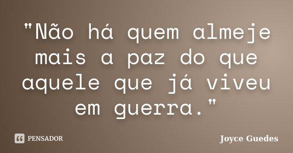 """""""Não há quem almeje mais a paz do que aquele que já viveu em guerra.""""... Frase de Joyce Guedes."""